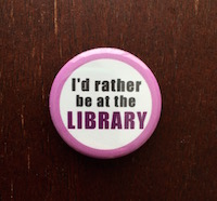 """""""I'd Rather be at the Library"""" button, $1.50 plus $3 shipping"""