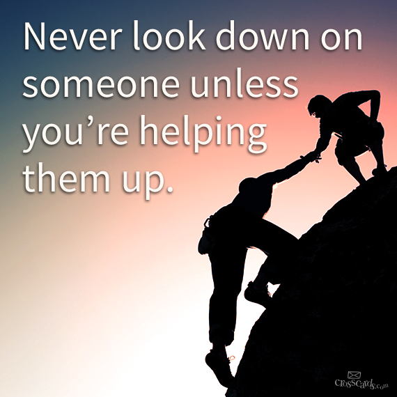 Photo credit: http://crosscardscom.tumblr.com/post/59900032263/never-look-down-on-someone-unless-youre-helping