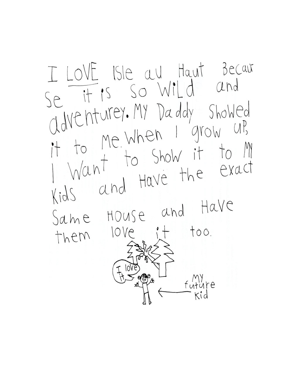 """I LOVE Isle au Haut because it is so wild and adventurey. My Daddy showed it to me when I grow up, I want to show it to my kids and have the exact same house and have them love it too."""