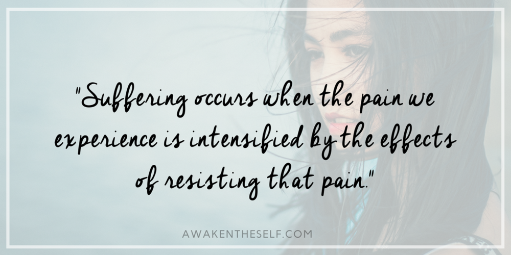 Suffering occurs when the pain we experience is intensified by the physical or psychological effects of resisting that pain.-2.png