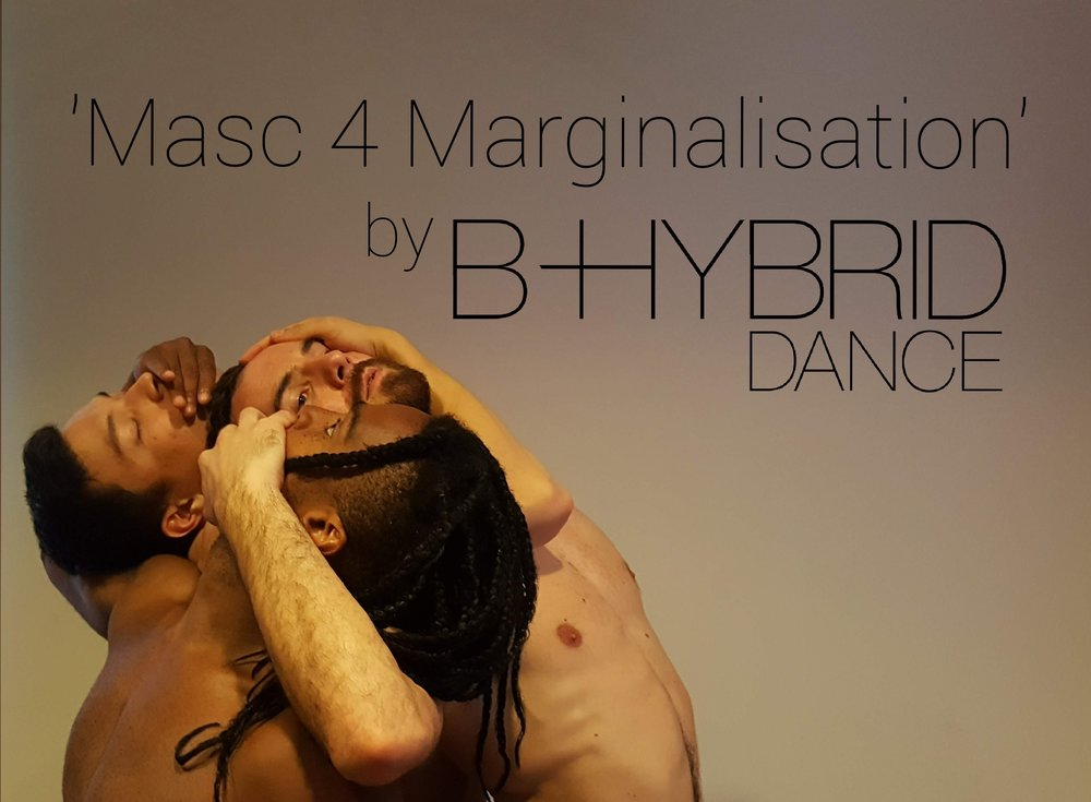 Masc 4 Marginalisation (2018) - Masc 4 Marginalisation tackles prejudices and manufactured marginalisations within modern gay culture. This work is inspired by modern issues that are perhaps leading the community's ever-progressive flow to a temporary standstill. Addressing masculinity, femininity, and fluidity, we explore current categories set out to label and pigeonhole those within LGBTQ+ communities. We delve into what could be when social 'boxes' are deconstructed, boundaries are blurred, and the space between individuals are rid of prejudice or preference. Choreography - Brian GillespieAssisted by - Sophie OwenPerformers - Dakarayi Mashava, Sydney Robertson, Ted RogersUnderstudy - Dan Thatcher
