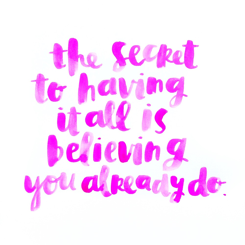 the secret to having it all is believing you already do.