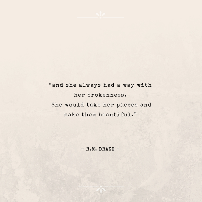 """""""and she always had a way with her brokenness. She would take her pieces and make them beautiful.""""  by R.M. Drake"""