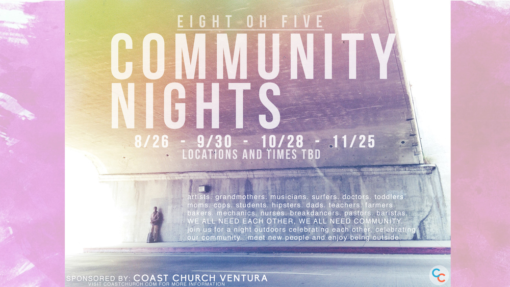 We're so excited to announce 805 Community Nights, a series of evenings spent outside in Ventura County enjoying community, bonfires, outdoor movies, art, music and of course the beautiful weather we always forget about here in Ventura.  Mark these dates on your calendar.  Each event that Coast Church promotes is open to the public unless otherwise noted.  We encourage you to share this with your family, friends, co-workers, etc.  We're also looking for local artists, businesses, and charities to feature/sponsor at these events.  We will have more information forthcoming.  Can't wait to see you there!