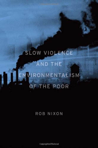 Rob Nixon, Slow Violence and the Environmentalism of the Poor, Harvard University Press, 2011.