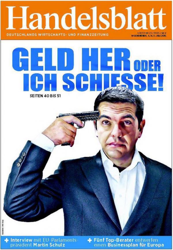 """Give me the money or I'll shoot"" is how the Germans see Tsipras on his blackmail to the Greek people and to Europe as a whole. Pretty much says it all. Can you trust a man like him? Cover courtesy of Handelsblatt"