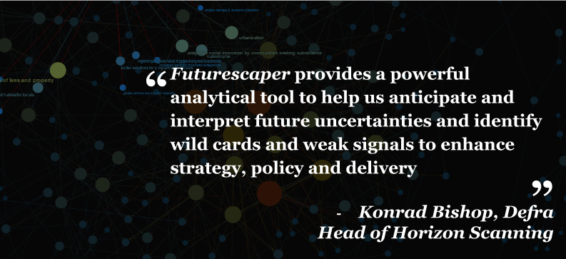 """Futurescaper provides a powerful analytical tool to help us anticipate and interpret future uncertainties and identify wild cards and weak signals to enhance strategy, policy and delivery"" - Konrad Bishop, Defra Head of Horizon Scanning"