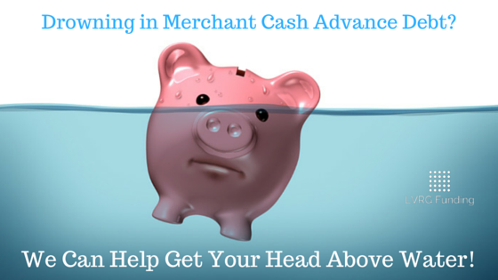 Drowning in Merchant Cash Advance Debt? Don't Allow Merchant Loans to Sink Your Business, LVRG can Help!