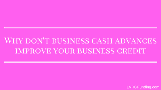 Why don't business cash advances improve your business credit?