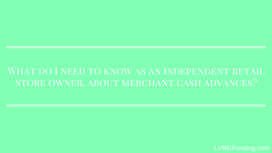What do I need to know as an independent retail entrepreneurs who is a store owner, about merchant cash advances