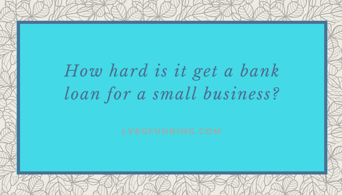 How hard is it get a bank loan for a small business