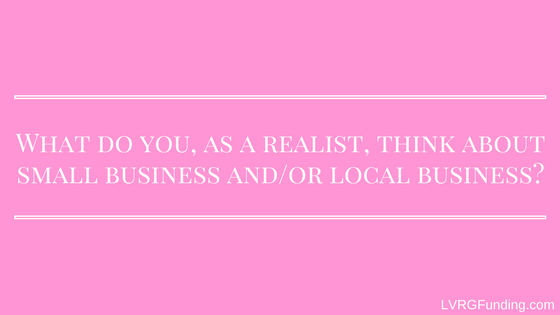 What do you, as a realist, think about small business and or local business