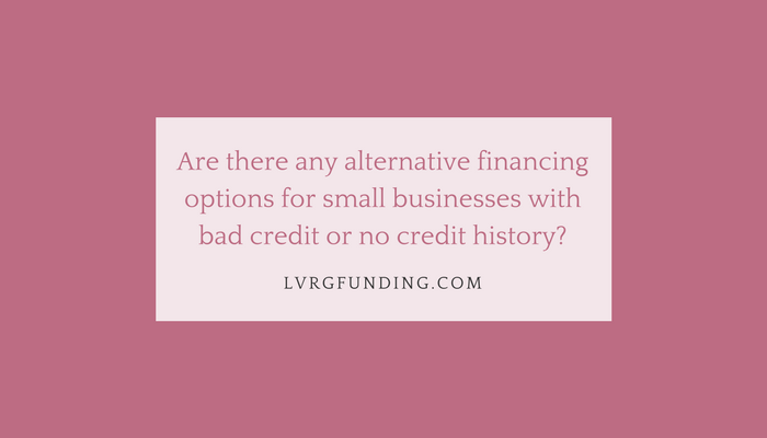 Are there any alternative financing options for small businesses with bad credit or no credit history?