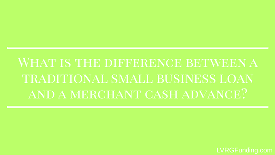 What is the difference between a traditional small business loan and a merchant cash advance