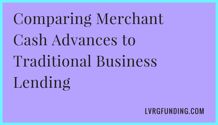 Comparing Merchant Cash Advances to Traditional Business Lending