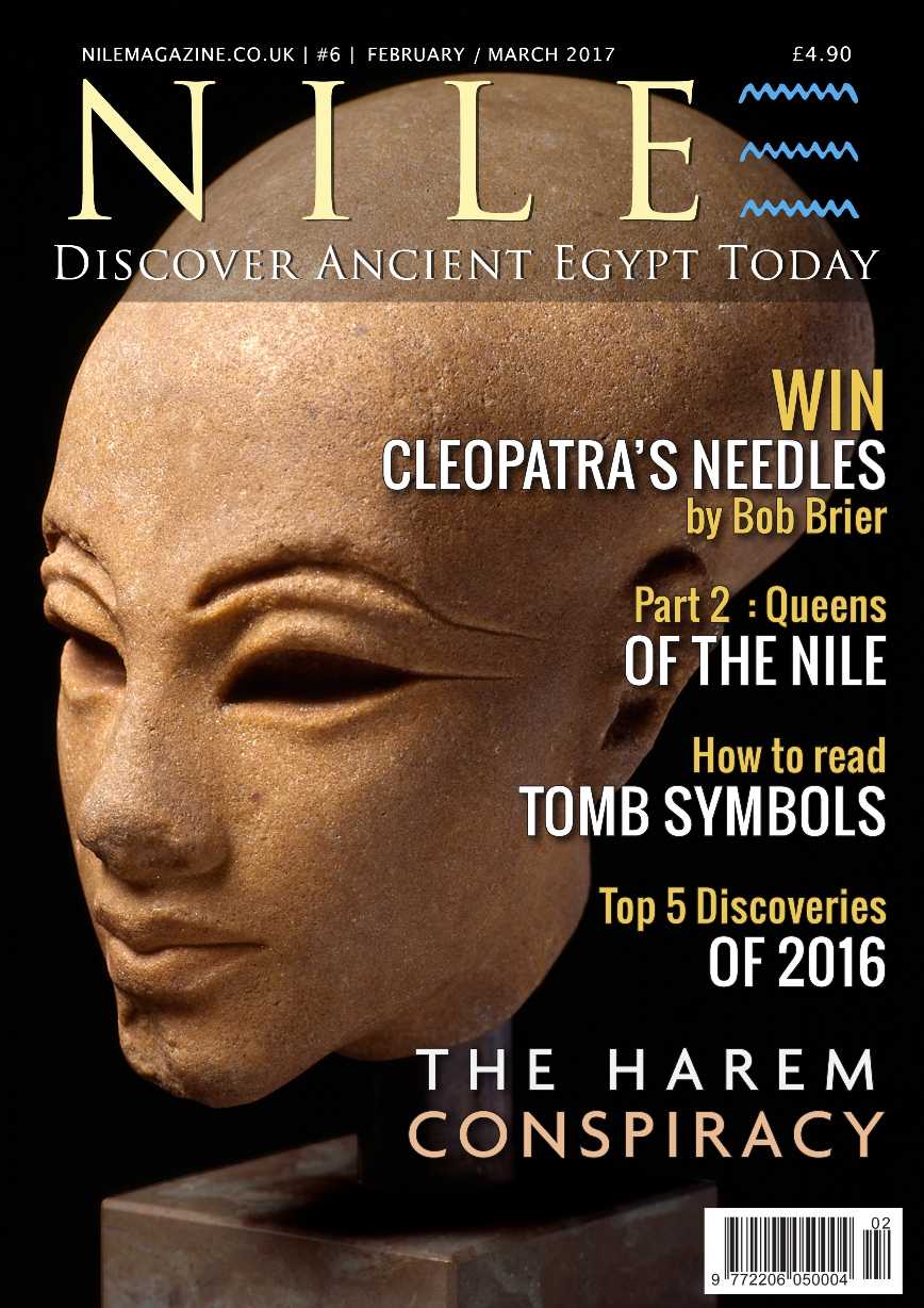 Satisfy your passion for ancient Egypt. NILE Magazine Feb-Mar 2017 is out now. Inside: - The Top 5 discoveries of 2016. - The harem conspiracy against Ramesses III. - Cleopatra's Needles, Part 1: The London obelisk. - Win a signed copy of Bob Brier's new book. - Tomb symbolism and how to read it. - Queens of the Nile, Part 2: The powerful New Kingdom queens. - On This Day in history - Plus much more. Click on the cover to subscribe.