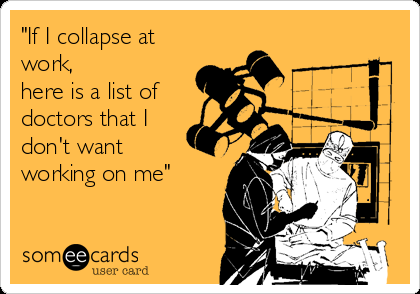 if-i-collapse-at-work-here-is-a-list-of-doctors-that-i-dont-want-working-on-me-f2791.png
