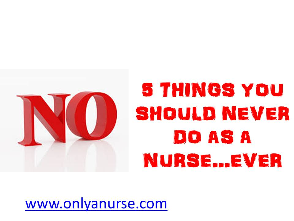 5 things you should never do as a nurse...ever