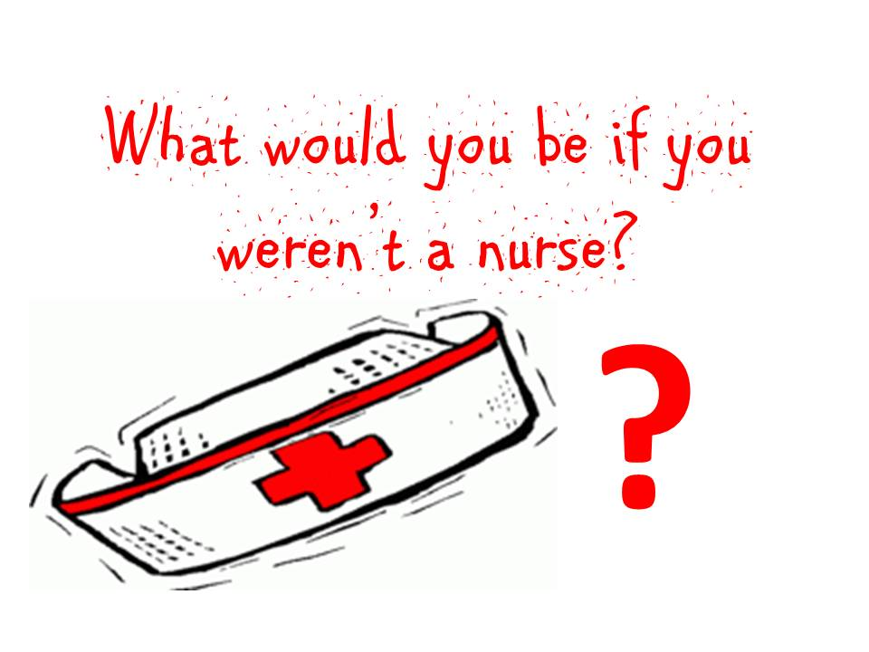 What would you be if you weren't a nurse