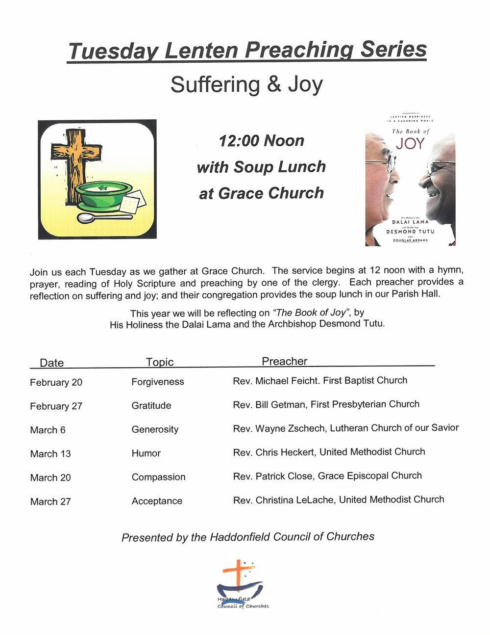 - Beginning Tuesday, February 20, 2018, Grace Church in Haddonfield will host the Haddonfield Council of Churches Lenten Preaching Series and soup lunch. Each week a different member of the Haddonfield clergy will lead the service. Afterwards everyone is invited to the Parish Hall to enjoy a hot soup lunch. This year the clergy will share their reflections on The Book of Joy by His Holiness the Dalai Lama and the Archbishop Desmond Tutu.February 20 - Dr. Rev. Michael Feicht, First Baptist Church in HaddonfieldFebruary 27 - Rev. Bill Getman, First Presbyterian Church in HaddonfieldMarch 6 - Rev. Wayne Zschech, Our Savior Lutheran ChurchMarch 13 - Rev. Chris Heckert, Haddonfield United Methodist ChurchMarch 20 - Dr. Rev. Patrick Close, Grace Church in HaddonfieldMarch 27 - Rev. Christina Lelache, Haddonfield United Methodist ChurchFor more information about the series, contact the Grace Church in Haddonfield office.