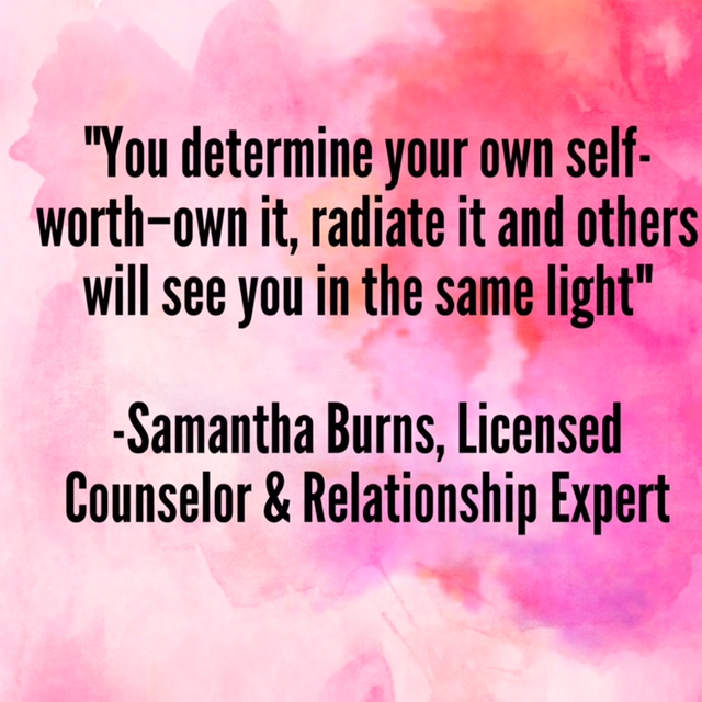 """You determine your own self-worth—own it, radiate it and others will see you in the same light""  –Samantha Burns, Licensed Counselor and Relationship Expert"