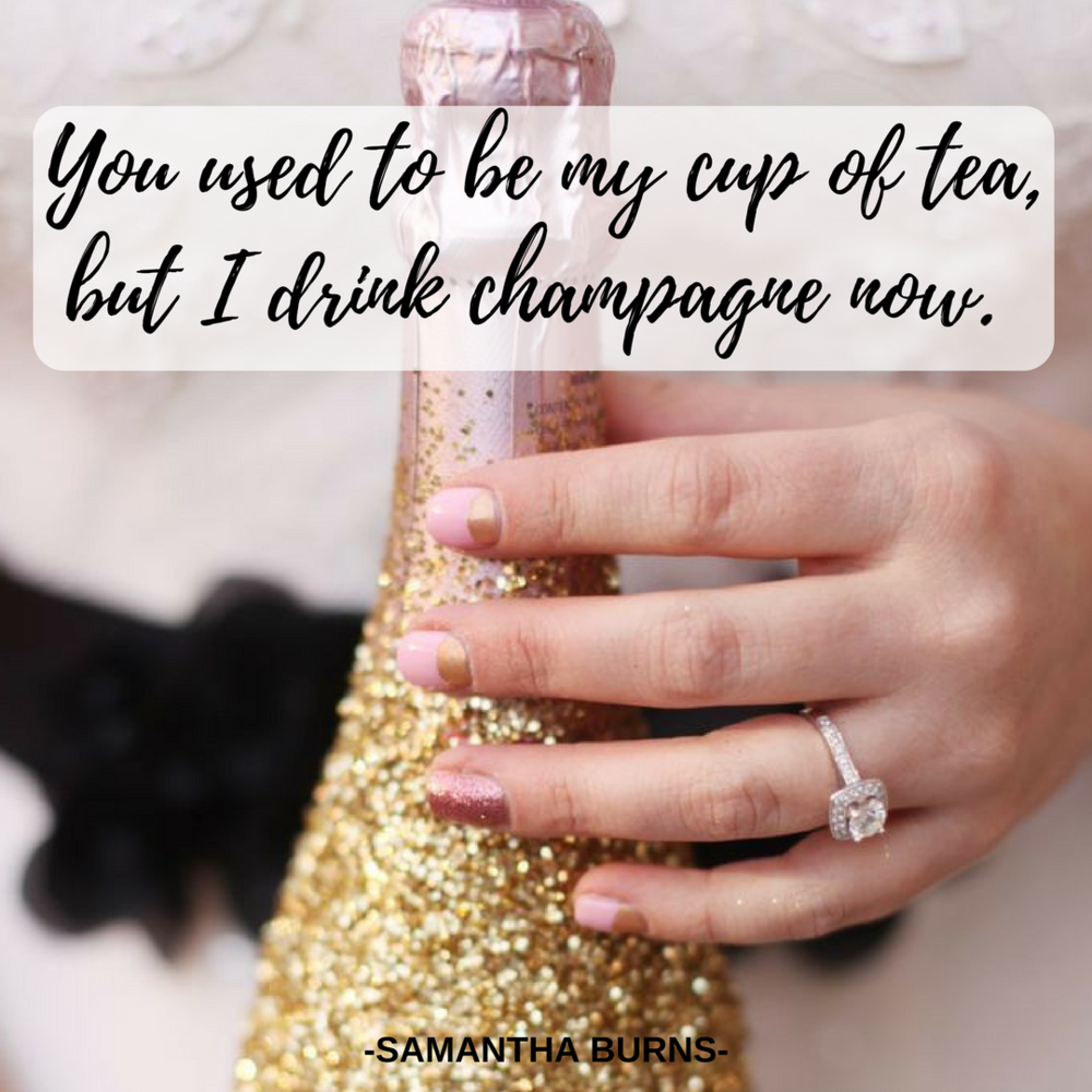 You used to be my cup of tea, but I drink champagne now (11).png