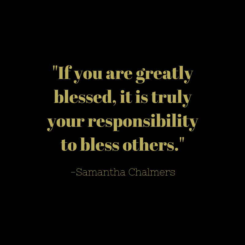 If you are greatly blessed, it is truly your responsibility to bless others..png