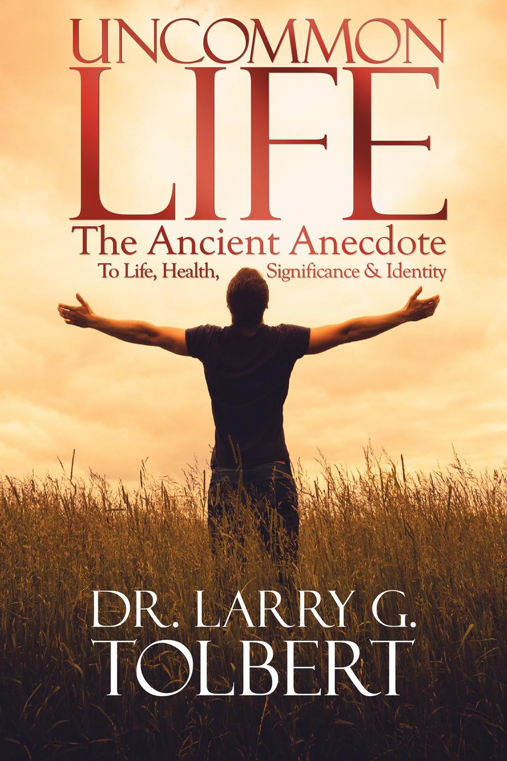 Larry Tolbert Uncommon Life Ancient Anecdote to Life Health Significance and Identity Karen Hardin Book Author