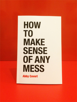 How to Make Sense of Any Mess, 2014. Abby Covert.