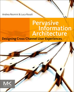 Pervasive Information Architecture, 2011. Designing Cross-Channel User Experiences. Andrea Resmini and Luca Rosati.