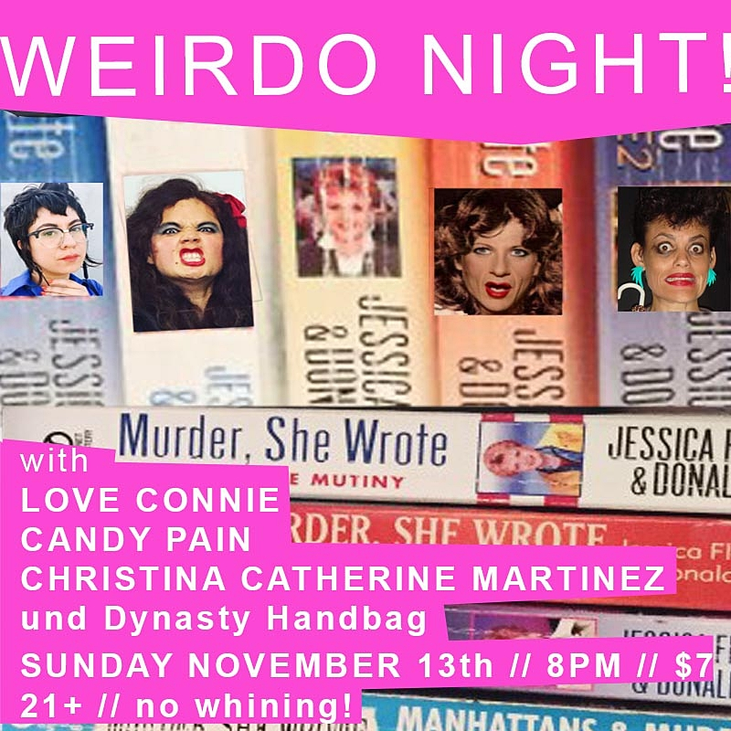 "WERIDO NIGHT!  performance, video, comedic blah blah, hosted by DYNASTY HANDBAG. yessssssssssssssssssssss mary queen judy dorothy drop ded fred thats what i said ""Everything bad that can happen to a person has happened to me."" - Paris Hilton FEATURING:  LOVE CONNIE CANDY PAIN CHRISTINA CATHERINE MARTINEZ drinks! tapas! freaky! nightOut! Sunday! 7 clams to pay the artists drug habits or nun habits or hobbits lorena bobbits Doors at 7:00pm Hang & drink on the patio! / Show at 8:00pm TICKETS HERE"