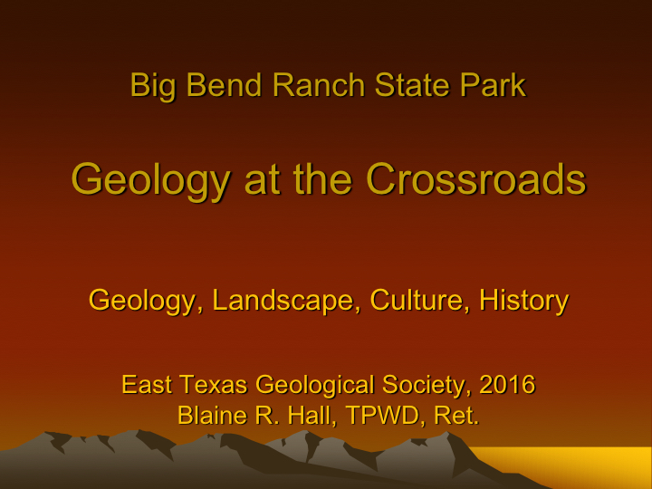 Big Bend Ranch State Park: Geology at the Crossroads - Presented by Blaine R. Hall to the East Texas Geological Society September 2016