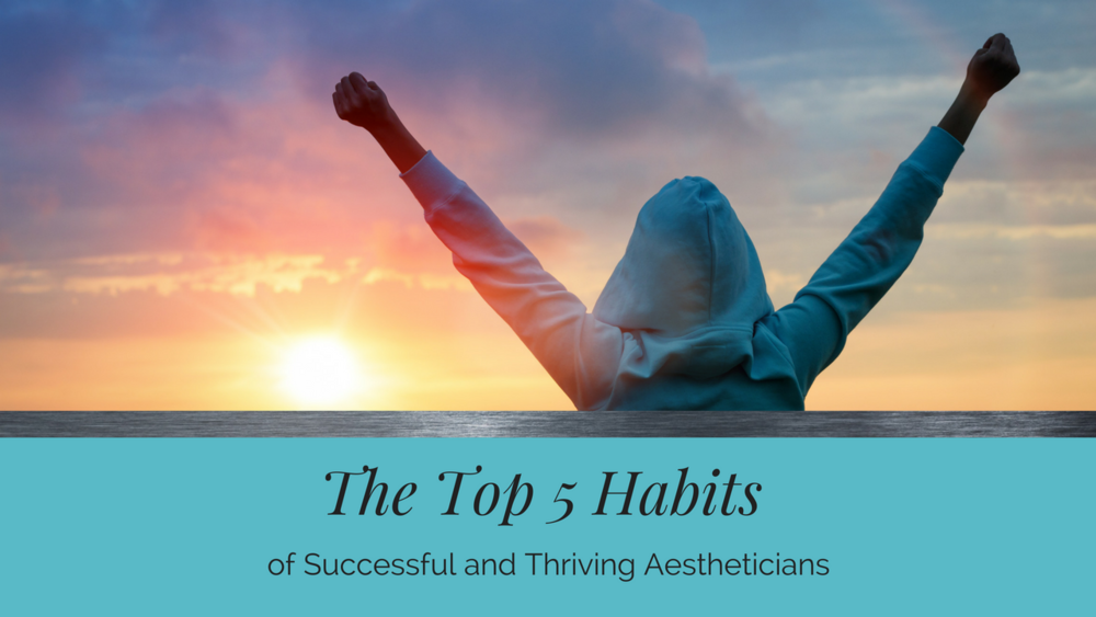 The Top 5 Habits of Successful and Thriving Aesthetician
