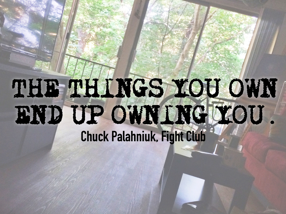 """The things you own end up owning you."" Chuck Palahniuk, Fight Club"