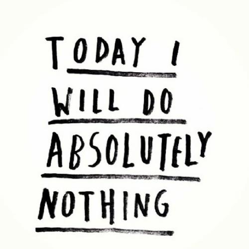 Hoje eu não vou fazer absolutamente nada.