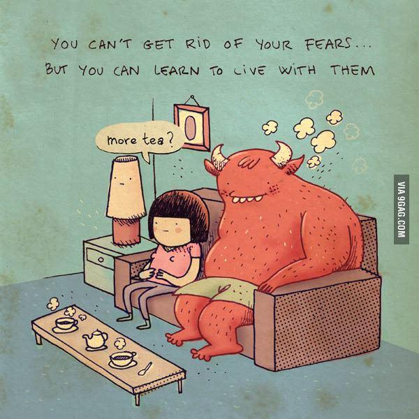 Você não pode se livrar dos seus medos. Mas você pode aprender a conviver com eles. - Mais chá?