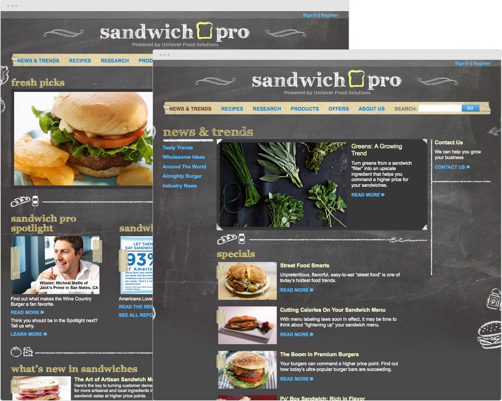 BRAND  SandwichPro.com   PROJECT   New Site Design   WORK  UX Visual Design   DESCRIPTION   2012 REGGIE Awards Winner. Silver in Business-to-Business Campaigns.   Art direction and visual design for Unilever Foods' B-to-B site SandwichPro.com to promote their products (Hellmann's, Country Crock, Wish-Bone) to small business owners in the food service industry. Created templated pages and new logo.   ➭  Unilever's Sandwich Pro