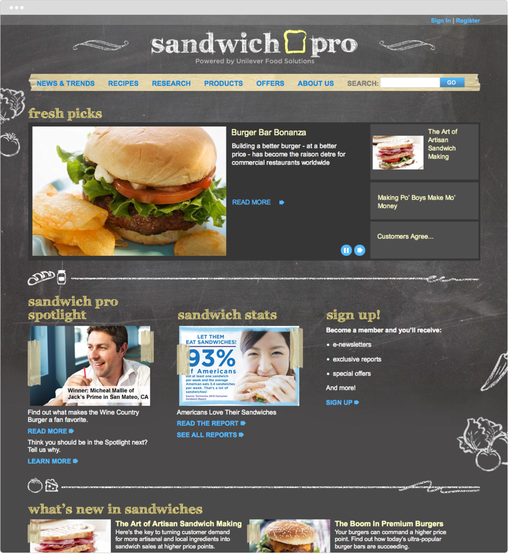 Sandwich Pro   PROJECT   New Site Design   WORK  UX Visual Design   DESCRIPTION   2012 REGGIE Awards Winner. Silver in Business-to-Business Campaigns.   Art direction and visual design for Unilever Foods' B-to-B site.   ➭  Unilever's Sandwich Pro