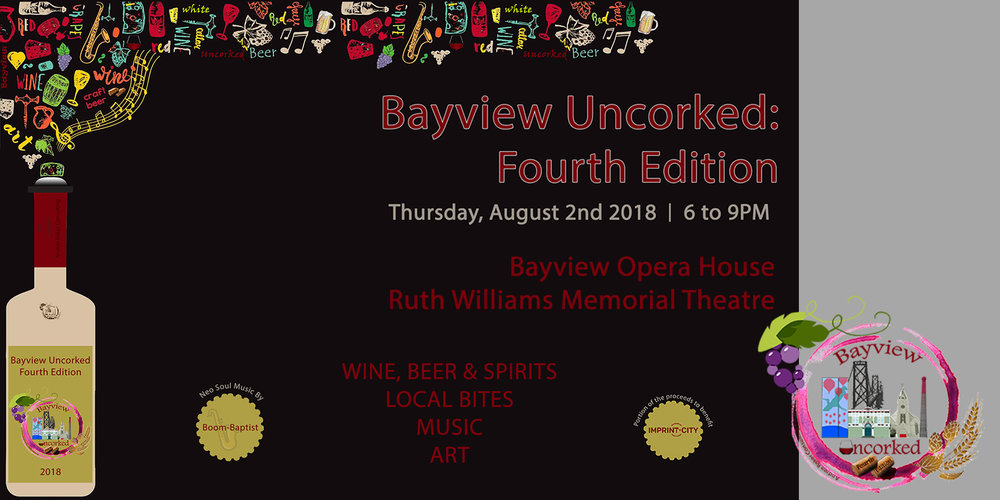 Tickets are on now sale for Bayview Uncorked!   Purchase your early bird ticket today:  https://bayviewuncorkedfourthedition.eventbrite.com   Bayview Uncorked is a celebration of San Francisco's Bayview district. This annual fundraiser brings the community together and supports local makers, wineries, breweries, and artists. This year's beneficiary is Bayview non-profit organization,  Imprint City .    Over 30 wines and beers to taste Light   Food Bites | Live Music | Art     WHEN:  Thursday, August 2, 2018 from 6:00 PM to 9:00 PM   WHERE:  At the historic   Bayview Opera House/ Ruth Williams Memorial Theatre  4705 3rd Street, San Francisco, CA 94124  Wineries & Breweries:  August West Wine Cellars 33 Fort Point Beer Company Flywheel Wines Harmonic Brewing Laughing Monk Brewing Magnolia Brewing Sequoia Sake Seven Stills SF Mead  * Cash only at the door   All attendees must be 21 years of age or older.