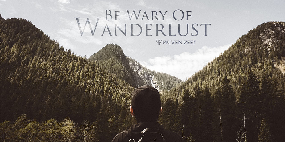 Driven Deep Article: Be Wary Of Wanderlust