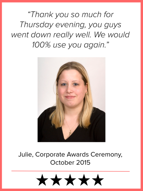Thank you so much for Thursday evening, you guys went down really well. We would 100% use you again. – Julie Leggatt, Corporate Awards Ceremony, October 2015