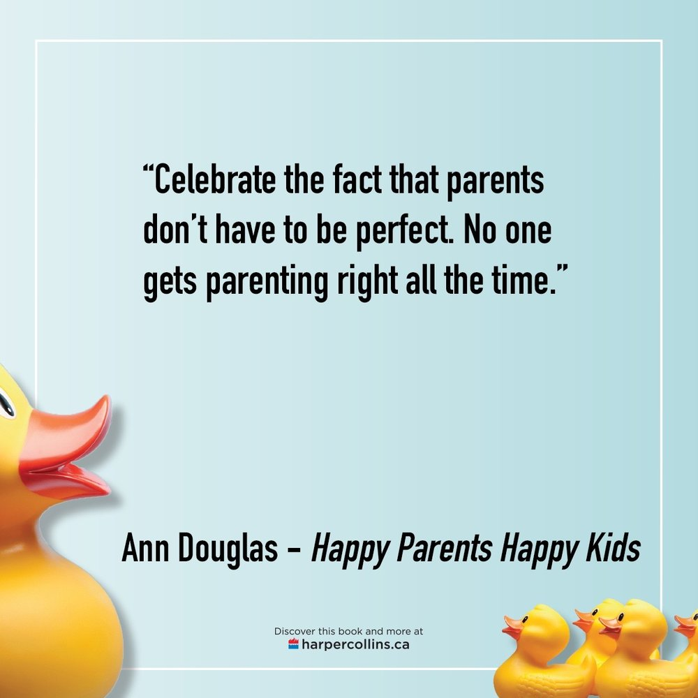 """Parents don't have to be perfect. No one gets parenting right all the time."" - Ann Douglas,  Happy Parents, Happy Kids"