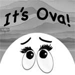 My webcomic,  It's Ova!     An existential tale of premenopausal ovary eggs destined for the monthly cycle. Follow the tales of Ovelia, Zovie, zOVAthustra, Jaq & Diane, & others as they rabble on about pop culture, politics, chick problems, and the inevitable FLOW.