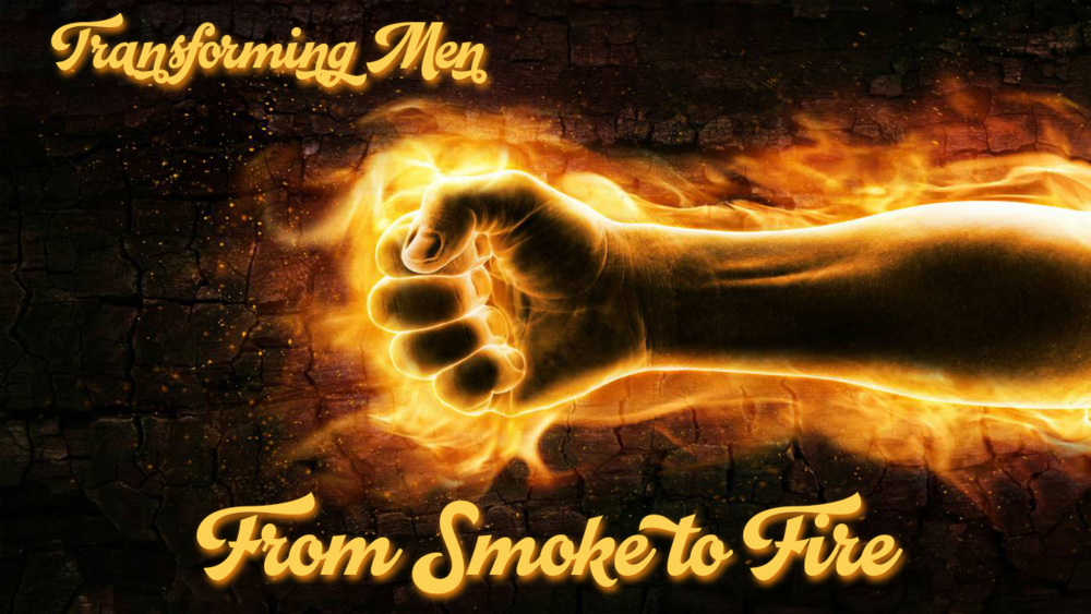 Transforming Men: From Smoke to Fire