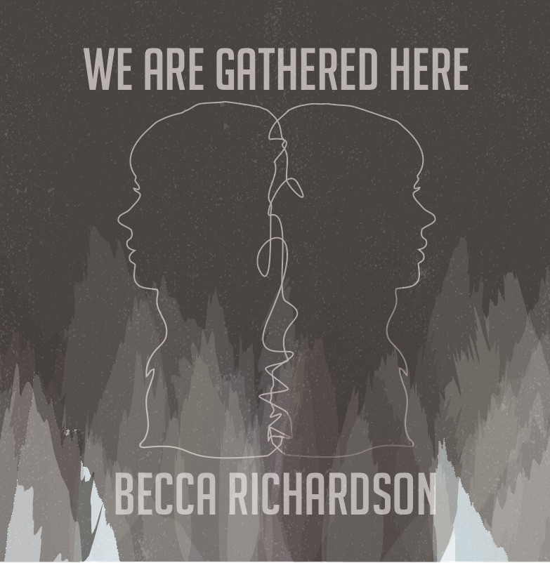 Becca Richardson -  We are gathered here