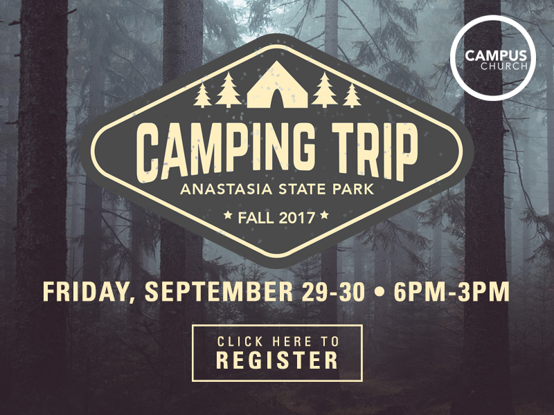 **DUE TO HURRICANE IRMA WE ARE HAVING TO FIND A NEW LOCATION FOR OUR FALL CAMPING RETREAT.** Join us for our exciting Fall '17 retreat where you will meet new friends, eat awesome food,have a lot of fun, worship, and experience in-depth Bible study in God's Word. Cost: $10 (This includes all food, lodging, and fun) You can pay for the retreat at Campus church or through your Community Group leader. Checks can me made out to First Baptist Church of Jacksonville Transportation: Campus Church will seek to carpool down to the retreat so do NOT make transportation an issue for why you cannot attend. (Lot 18 at 5:15 pm on 2/29) Location: TBD, Gainesville area What To Bring: Bedding, clothes for overnight camping and outdoor activities, bathing suit for beach, towel,toiletries,Bible. Additional Information: The retreat begins at 6 pm on the 29th and ends at 3 pm the afternoon of the 30th.