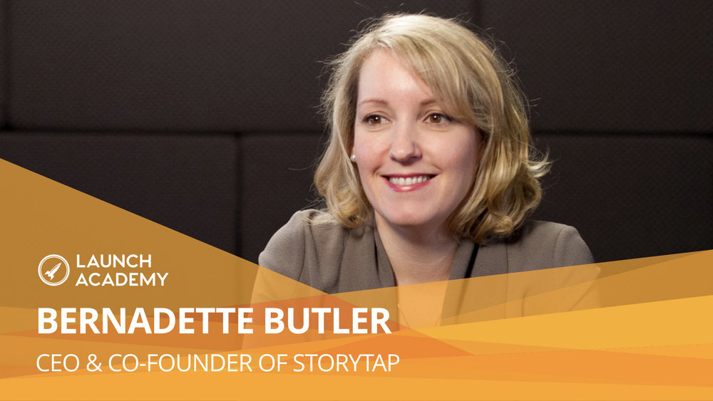 How hitting rock bottom can lead to a successful pivot BERNADETTE BUTLER: CEO & CO-FOUNDER OF STORYTAP A few things in particular stood out to me during my conversation with Bernadette. First off, the incredible accomplishment of starting StoryTap while being a mother to a newborn baby. Read More >>
