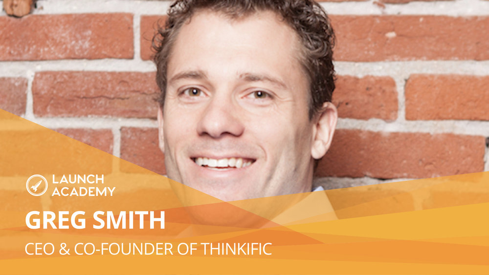 Never lose your focus GREG SMITH: CEO & CO-FOUNDER OF THINKIFIC Greg Smith is the Co-founder of Thinkific and an alumni of Launch Academy. Thinkific helps individuals create, market, and sell online courses. You don't need to worry about tech difficulties. Instead you can fully focus on your business. Greg's energy and warmth is so inspiring as he shares with us his startup story and great advice. Read More >>