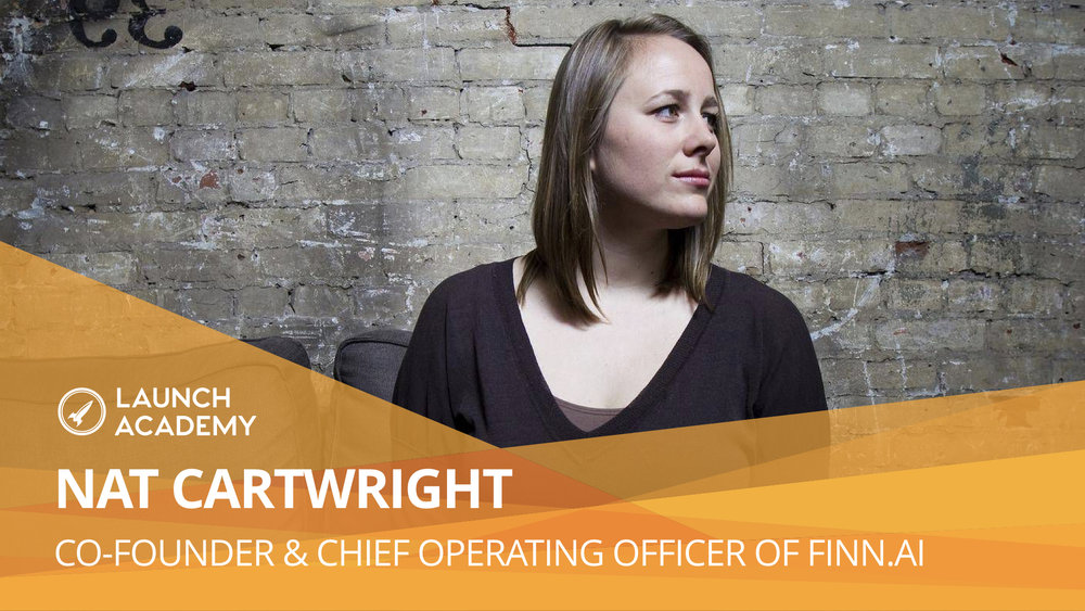 Entrepreneurship is a team sport NAT CARTWRIGHT: CO-FOUNDER & CHIEF OPERATING OFFICER OF FINN.AI Finn.ai is a white-labelled virtual banking assistant, powered by artificial intelligence. We put a 'personal banker' in every customer's pocket, helping them to manage their money wherever they are, whatever they need via a simple, natural conversation. Read More >>