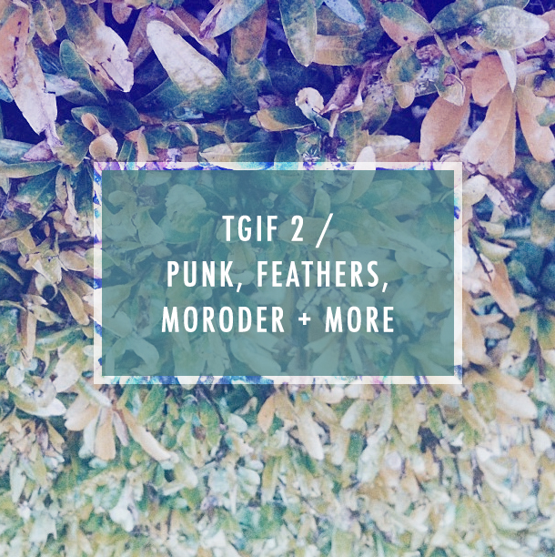 TGIF 2 /  Punk, Feathers,  Moroder + More